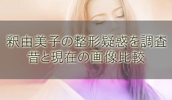 釈由美子の整形疑惑を調査!昔と現在の歴代顔画像を比較