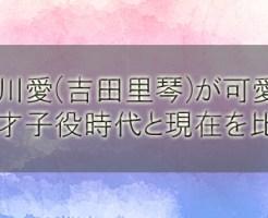 吉川愛(吉田里琴)が可愛い!天才子役時代と現在(画像)を比較