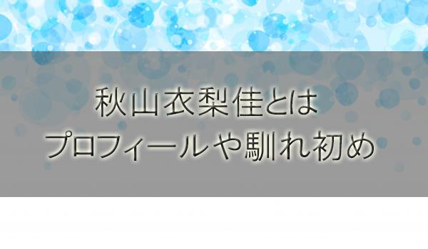 秋山衣梨佳(霜降り明星粗品の彼女)の高校やプロフィールを調査