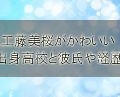 工藤美桜がかわいい!出身高校と彼氏や経歴プロフィールを調査