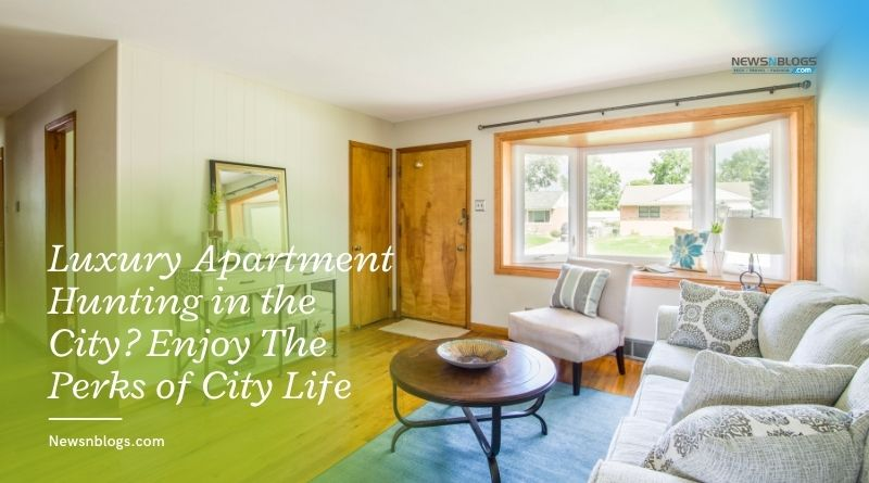 Luxury Apartment Hunting in the City? Enjoy The Perks of City Life
