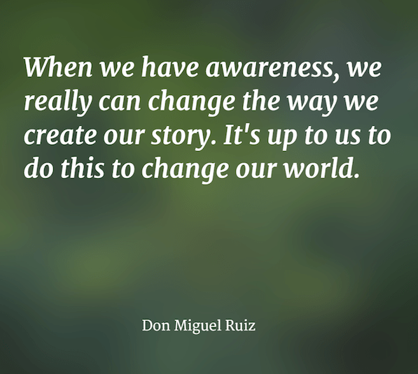 Changing the way we create our story ~ Don Miguel Ruiz