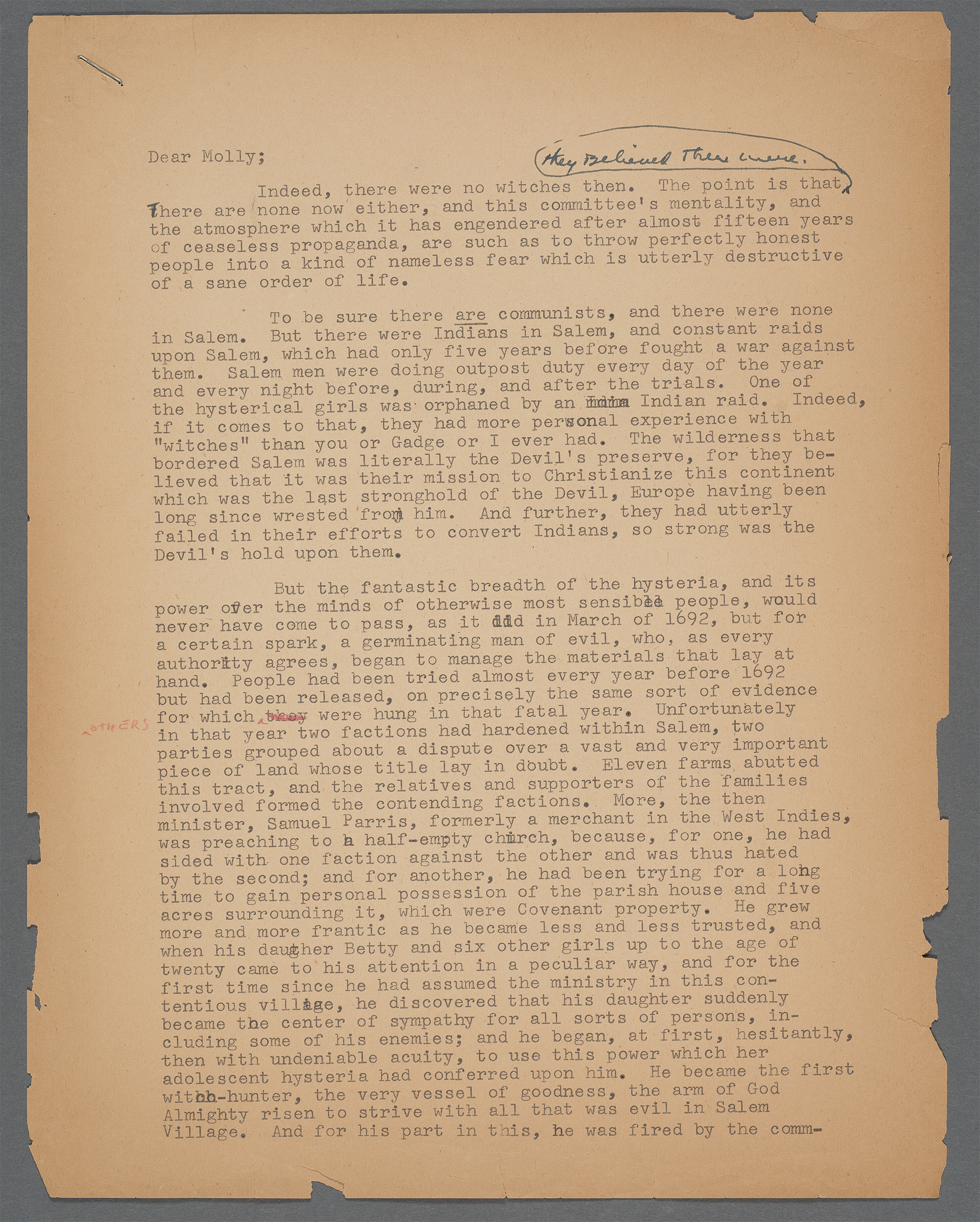 Typed letter 1952. When Arthur Miller refused to support Elia Kazan's decision to testify before the House Committee on Un-American Activities and provide names of suspected communists working in film or theatre, Kazan's wife Molly lashed out at Miller. Miller was just beginning work on The Crucible, and Molly Kazan argued that the parallels Miller was making from witches to communists was not helpful. Miller responded by carefully outlining why he felt his argument was sound, why the play would work, and why her husband was still wrong to testify.