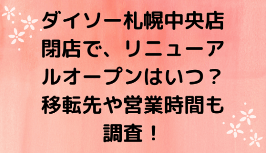 ダイソー札幌中央店|閉店で、オープンはいつ?移転先や営業時間も調査!