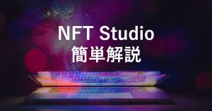 【NFT Studio簡単解説】特徴からサービス内容、取引事例を紹介