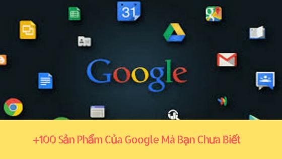 +100 Sản Phẩm Của Google Mà Bạn Chưa Biết Từ Trước Đến Nay