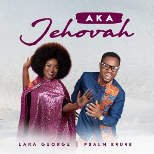"Psalm Ebube & Lara George ""Aka Jehovah"" mp3 download"