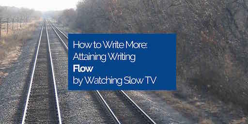 How To Write More: Attaining Writing 'Flow' by Watching Slow TV