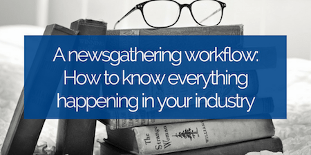 A newsgathering workflow: How to know everything happening in your industry