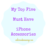 My Top Five Must Have iPhone Accessories