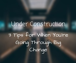 Under Construction:  3 Tips for When You're Going Through Big Change