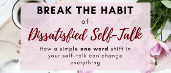 Break the Habit of Dissatisfied Self-Talk with One Word