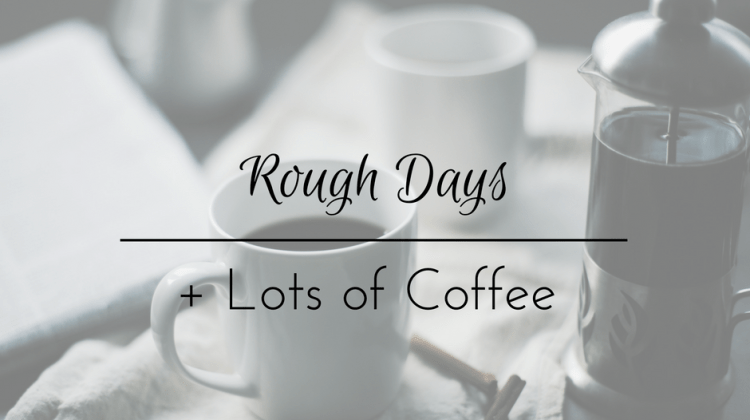 Rough days + lots of coffee.