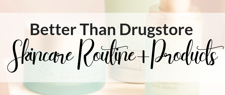 Better Than Drugstore Skincare Routine + Products