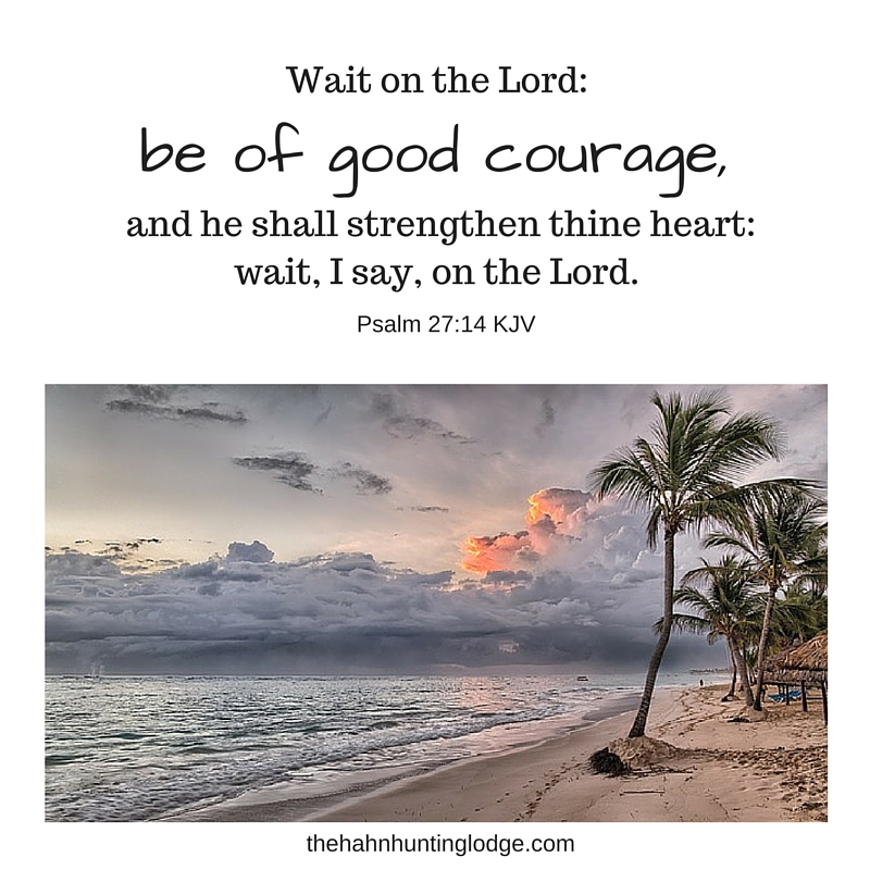 Wait on the Lord- be of good courage, and he shall strengthen thine heart- wait, I say, on the Lord.
