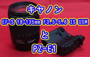 EF-S 18-135mm F3.5-5.6 IS USMとPZ-E1