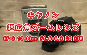 キヤノン 超広角ズームレンズ EF-S 10-18mm F4.5-5.6 IS STM