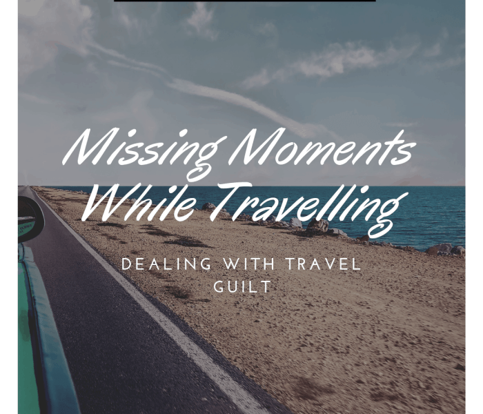 Missing Moments While Travelling: Dealing with Travel Guilt