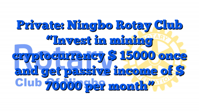 """Private: Ningbo Rotay Club """"Invest in mining cryptocurrency $ 15000 once and get passive income of $ 70000 per month"""""""
