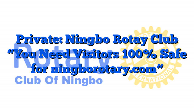 "Private: Ningbo Rotay Club ""You Need Visitors 100% Safe for ningborotary.com"""