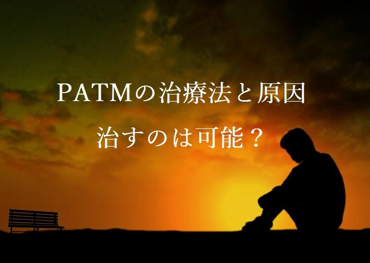 PATMの治療法と原因!治すのは可能?