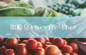 加齢臭を抑える食べ物!生活習慣の改善だけじゃダメ!
