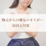 胸元からの嫌なニオイがするときの原因と対策