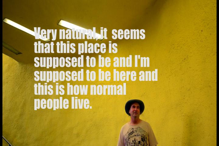 Foarte natural, se pare că acest loc ar trebui existe și eu  trebuie să fiu aici și așa trăiesc oamenii normali.