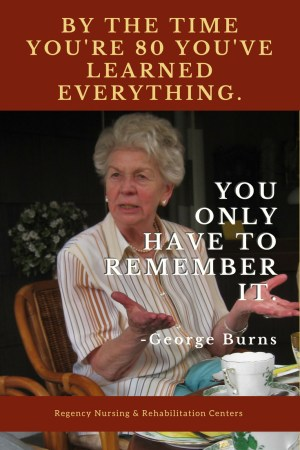 "photo of elderly woman talking, with george burns quote: ""by the time you're 80 you've learned everything. you only have to remember it."""