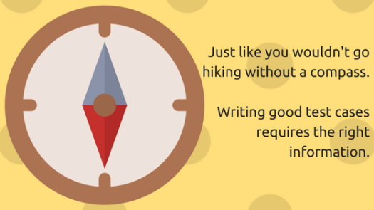 You wouldn't go hiking without a compass. Writing test cases requires the right information too.