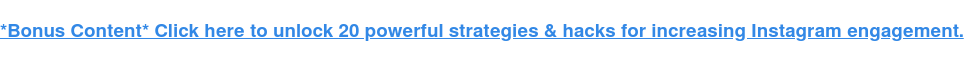 *Bonus Content* Click here to unlock 20 powerful strategies & hacks for  increasing Instagram engagement.