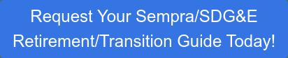 Request Your Sempra/SDG&E Retirement/Transition Guide Today!