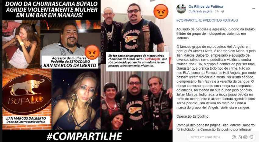 """Os Filhos da Pulítica Curtir esta página · 6 h · #COMPARTILHE #PEDOFILO #BÚFALO Acusado de pedofilia e agressão, o dono da Búfalo é líder de grupo de motoqueiros violentos em Manaus O famoso grupo de motoqueiros Hell Angels, em português Almas Livres, é liderado em Manaus pelo Jian Marcos Dalberto, empresário e acusado de diversos crimes como pedofilia e violência contra mulher. Nos EUA, o grupo é conhecido por ser uma Gangster que pratica todo tipo de crime. Não só nos EUA, como na Europa, os Hell Angels, por onde passam levam violência e medo. No último sábado, o empresário Jian fez vale a valentia da gangue. O abuso começou quando uma moça na companhia de amigos, foi tocada na sua bunda pelo pedófilo, Julian Marcos. Indignada, a moça jogou bebida no rosto do motoqueiro e acabou sendo agredida com socos por ele. Jian deixou no rosto de Lana a marca do grupo Hell Angels: violência e sangue. Operação Estocolmo Como já dito por esta página, Jian Marcos Dalberto foi indiciado na Operação Estocolmo por integrar uma rede de exploração sexual de crianças e adolescentes que envolve não só o seu nome, mas como de políticos e outros empresários do Amazonas. Morosidade Devido a lerdeza com que age o Tribunal de Justiça do Amazonas e da própria Polícia Civil, Jian pode acabar sendo """"salvo"""" da cadeia por conta da falta de vontade e compromisso dos agentes da lei. Na oportunidade, peço que compartilhem este post para ajudar as vítimas tanto as que foram abusadas como as agredidas no último sábado (23) por este homem. O Jian é uma pessoa que tem dinheiro, poder e apoio para cometer algo contra as suas vítimas. Faço esta apelação aos leitores."""
