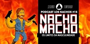 Los Nachos #15 – Nacho Macho – Os Limites da Masculinidade
