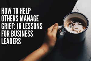 How To Help Others Manage Grief: 16 Lessons For Business Leaders