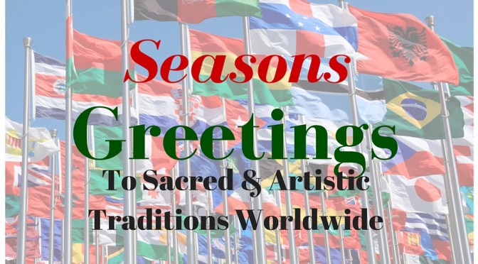 Seasons Greetings To Sacred & Artistic Traditions Worldwide #NoCriticsJustArtists