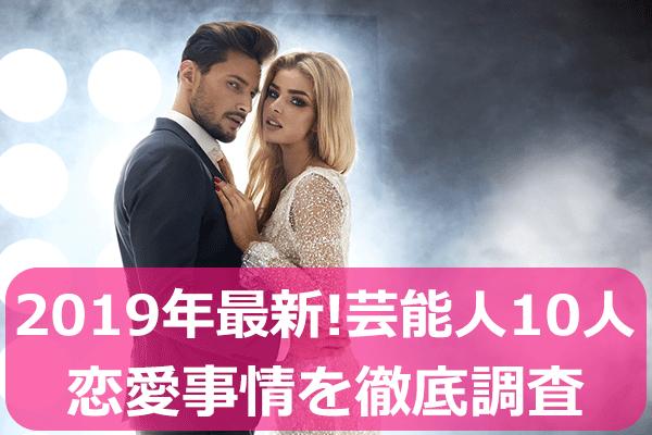 【2019年最新版】芸能人10人の恋愛事情を徹底調査