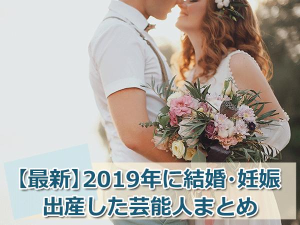【2019年最新版】芸能人・有名人の結婚・妊娠・出産まとめ