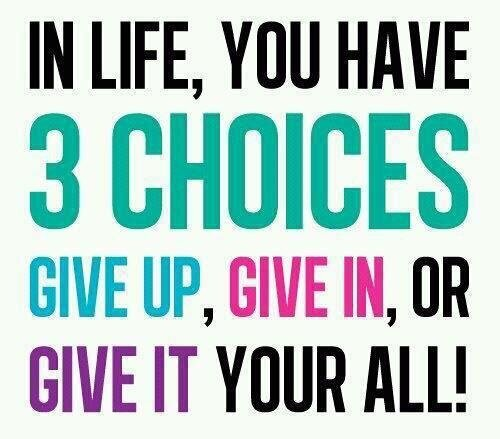In Life You Have 3 Choices...Give Up, Give In or Give It Your All!