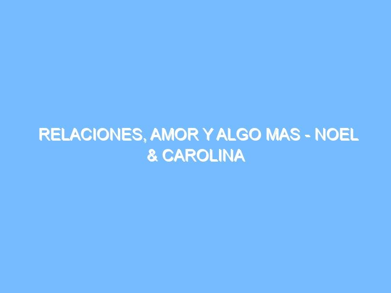 <b>Relaciones, amor y algo mas - Noel & Carolina Solis</b>