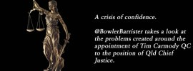 A crisis of confidence. @BowlerBarrister takes a look at the problems created around the appointment of Tim Carmody QC to the position of Qld Chief Justice.