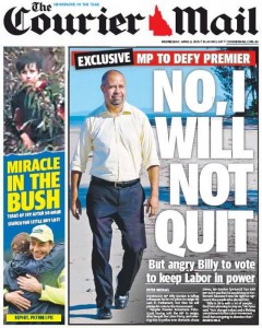 The Courier Mail - No, I Will Not Quit-But Angry BIlly To Vote To Keep Labor In Power - April 8 2015.