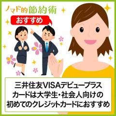三井住友VISAデビュープラスカードのポイント還元率を高めるお得な使い方・メリットデメリット・海外保険・ゴールドへの更新切替の流れを徹底解説