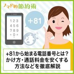+81から始まる電話番号の意味とは?もしかして迷惑電話?かけ方・携帯での書き方・国際電話の通話料金を安く済ませる方法などを徹底解説
