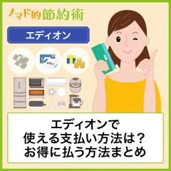 エディオンで使える支払い方法は?クレジットカード・電子マネー・商品券・スマホ決済を使ってお得に払う方法まとめ