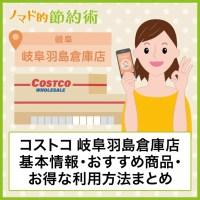 コストコ岐阜羽島倉庫店基本情報・おすすめ商品・お得な利用方法まとめ
