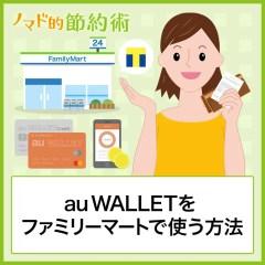 auウォレットはファミリーマートでチャージ可能?使い方の流れ・WALLETポイントの貯め方について徹底解説