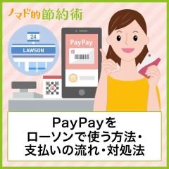 PayPayをローソンで使う方法・支払いの流れ・使えないときの対処法について徹底解説