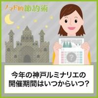 今年の神戸ルミナリエの開催期間はいつからいつ?