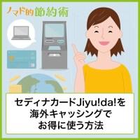 セディナカードJiyu!da!を海外キャッシングでお得に使う方法